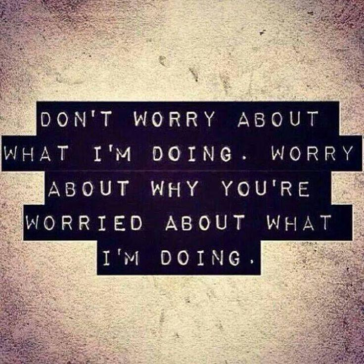 dont-worry-about-what-im-doing-worry-about-why-youre-worried-about-what-im-doing-quote-1.jpg